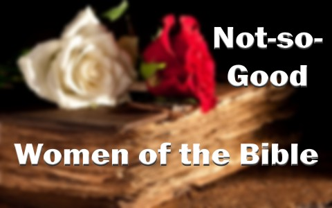 7 Not-so-Good Women of the Bible