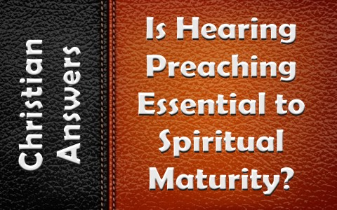 Is Hearing Preaching or Sermons Essential To Spiritual Maturity