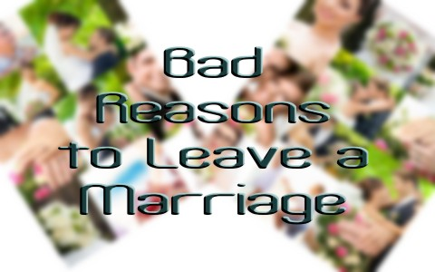 5 Bad Reasons To Leave A Marriage