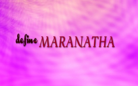 What Does The Word Maranatha Mean In The Bible