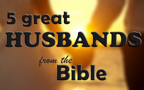 5 great husbands from the Bible
