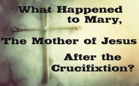 What Happened To Mary The Mother Of Jesus After The Crucifixion
