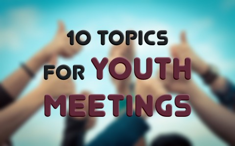 10 Topics for Youth Meetings